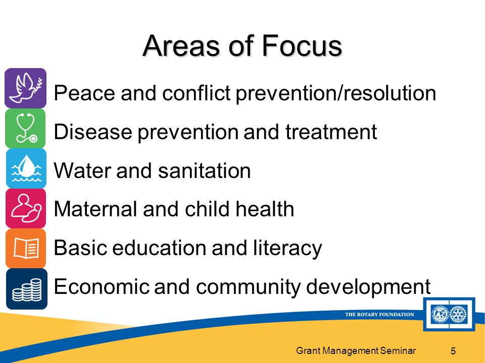 Grant Management Seminar 5 Areas of Focus Peace and conflict prevention/resolution Disease prevention and treatment Water and sanitation Maternal and child health Basic education and literacy Economic and community development