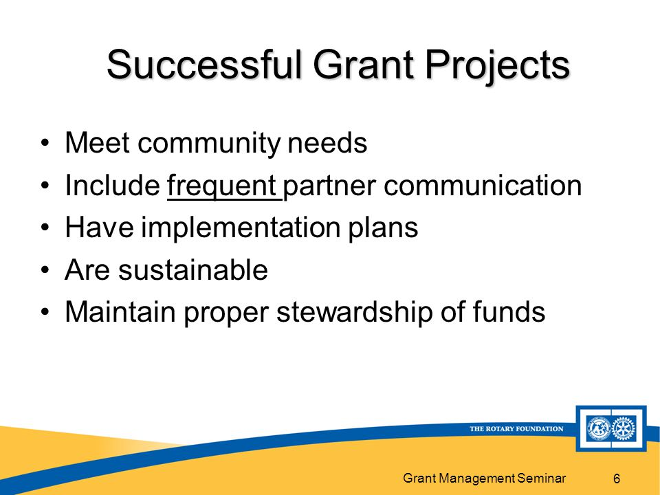 Grant Management Seminar 6 Successful Grant Projects Meet community needs Include frequent partner communication Have implementation plans Are sustainable Maintain proper stewardship of funds