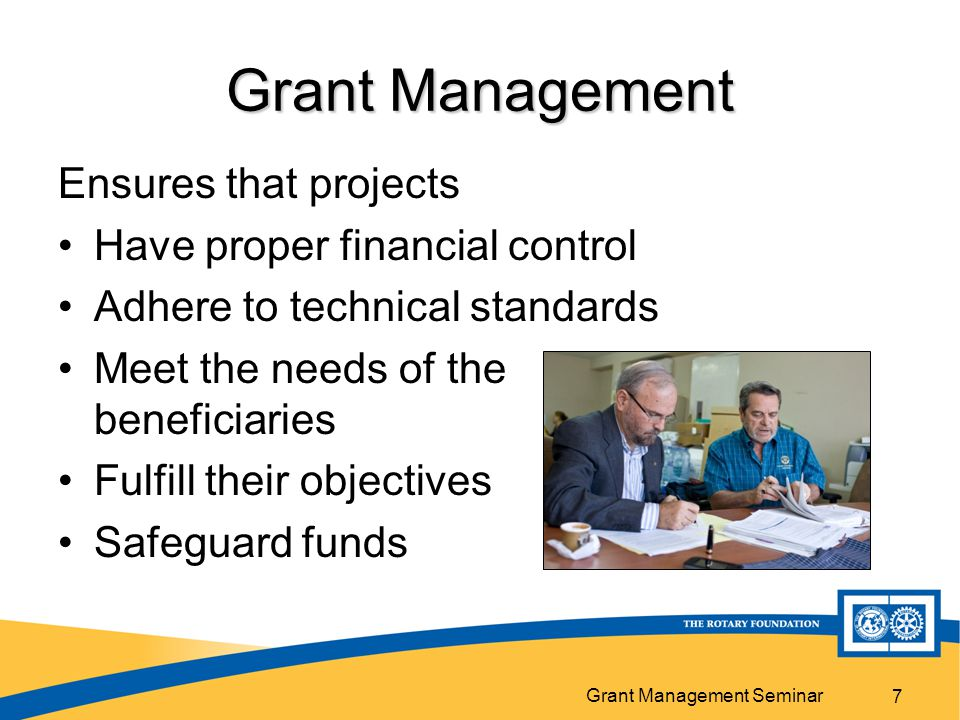 Grant Management Seminar 7 Grant Management Ensures that projects Have proper financial control Adhere to technical standards Meet the needs of the beneficiaries Fulfill their objectives Safeguard funds
