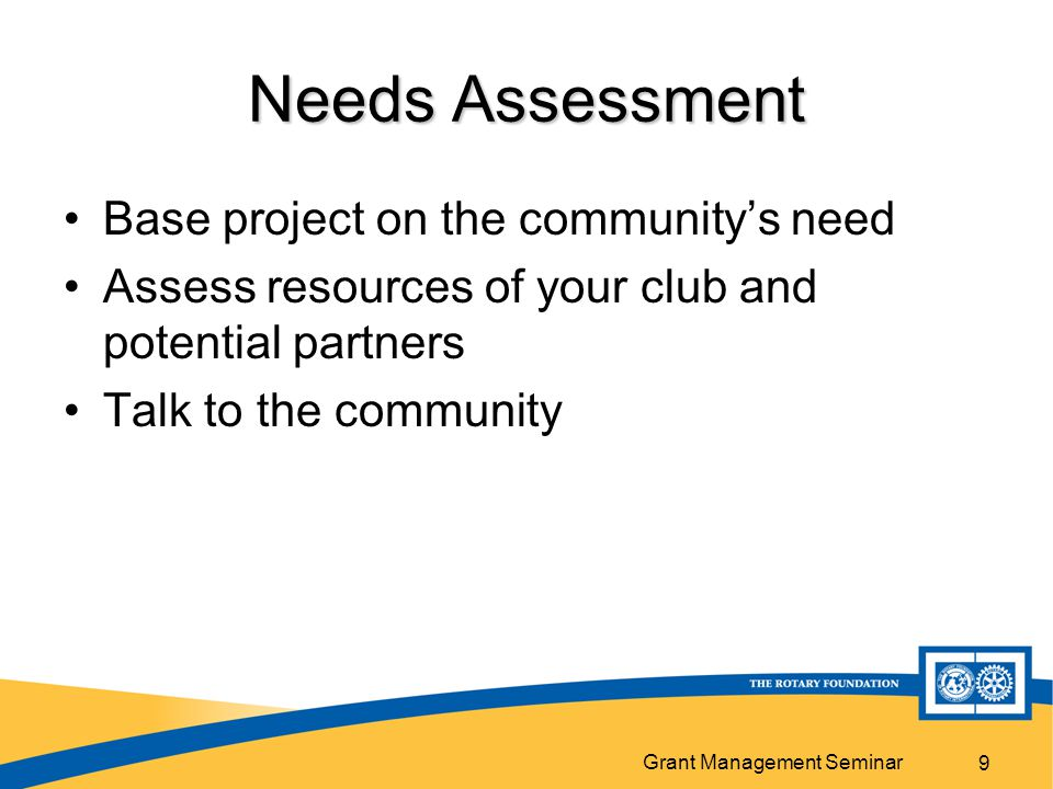 Grant Management Seminar 9 Needs Assessment Base project on the community's need Assess resources of your club and potential partners Talk to the community