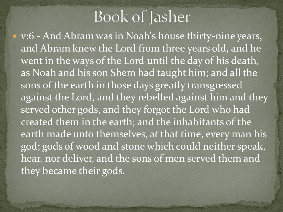 v:6 - And Abram was in Noah's house thirty-nine years, and Abram knew the Lord from three years old, and he went in the ways of the Lord until the day