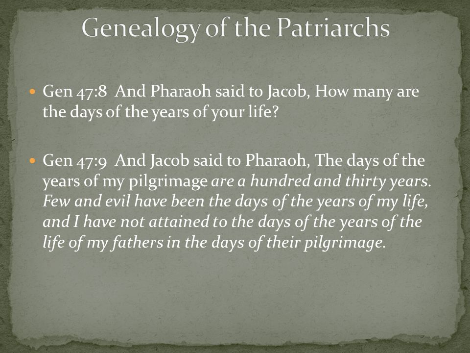 Gen 47:8 And Pharaoh said to Jacob, How many are the days of the years of your life? Gen 47:9 And Jacob said to Pharaoh, The days of the years of my p