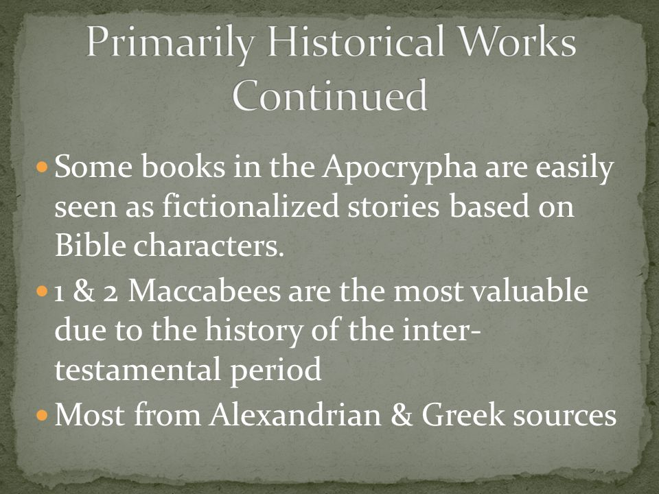 Some books in the Apocrypha are easily seen as fictionalized stories based on Bible characters. 1 & 2 Maccabees are the most valuable due to the histo