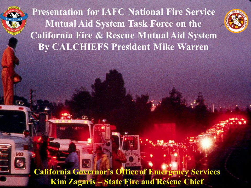 Presentation for IAFC National Fire Service Mutual Aid System Task Force on the California Fire & Rescue Mutual Aid System By CALCHIEFS President Mike Warren California Governor's Office of Emergency Services Kim Zagaris – State Fire and Rescue Chief