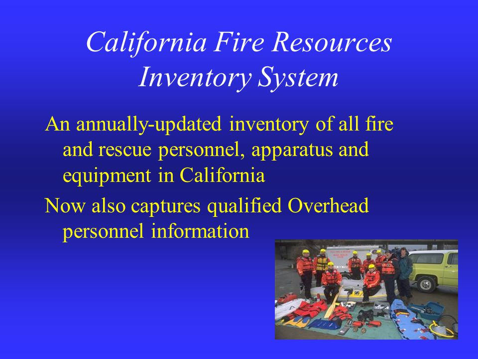 California Fire Resources Inventory System An annually-updated inventory of all fire and rescue personnel, apparatus and equipment in California Now also captures qualified Overhead personnel information