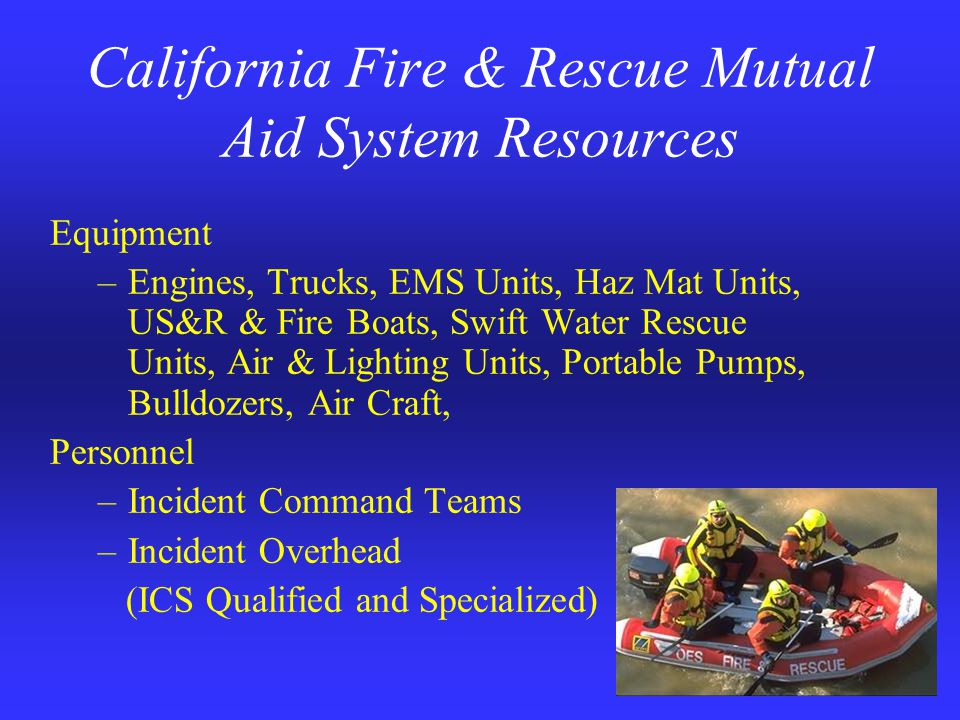 California Fire & Rescue Mutual Aid System Resources Equipment –Engines, Trucks, EMS Units, Haz Mat Units, US&R & Fire Boats, Swift Water Rescue Units, Air & Lighting Units, Portable Pumps, Bulldozers, Air Craft, Personnel –Incident Command Teams –Incident Overhead (ICS Qualified and Specialized)
