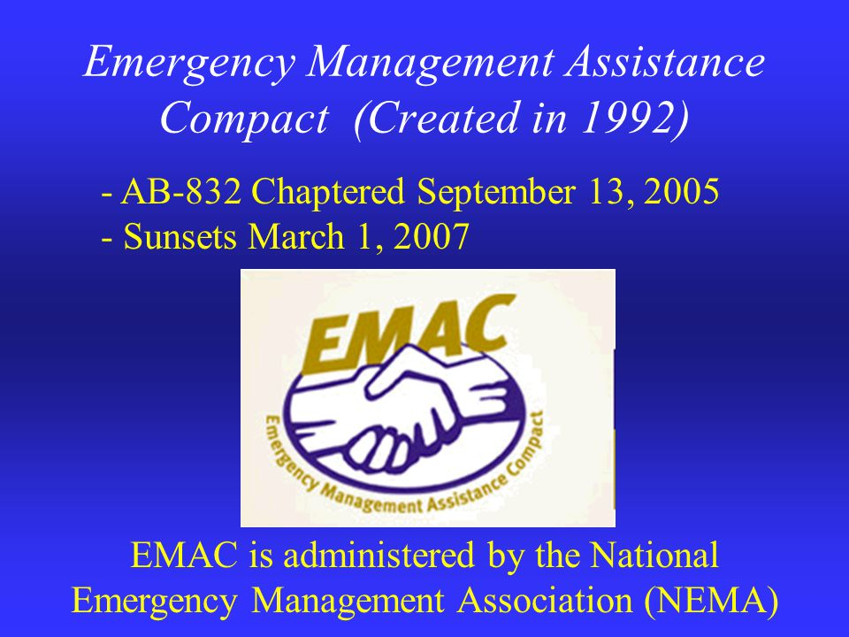 Emergency Management Assistance Compact (Created in 1992) EMAC is administered by the National Emergency Management Association (NEMA) - AB-832 Chaptered September 13, 2005 - Sunsets March 1, 2007