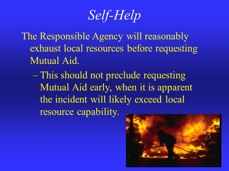 Self-Help The Responsible Agency will reasonably exhaust local resources before requesting Mutual Aid.