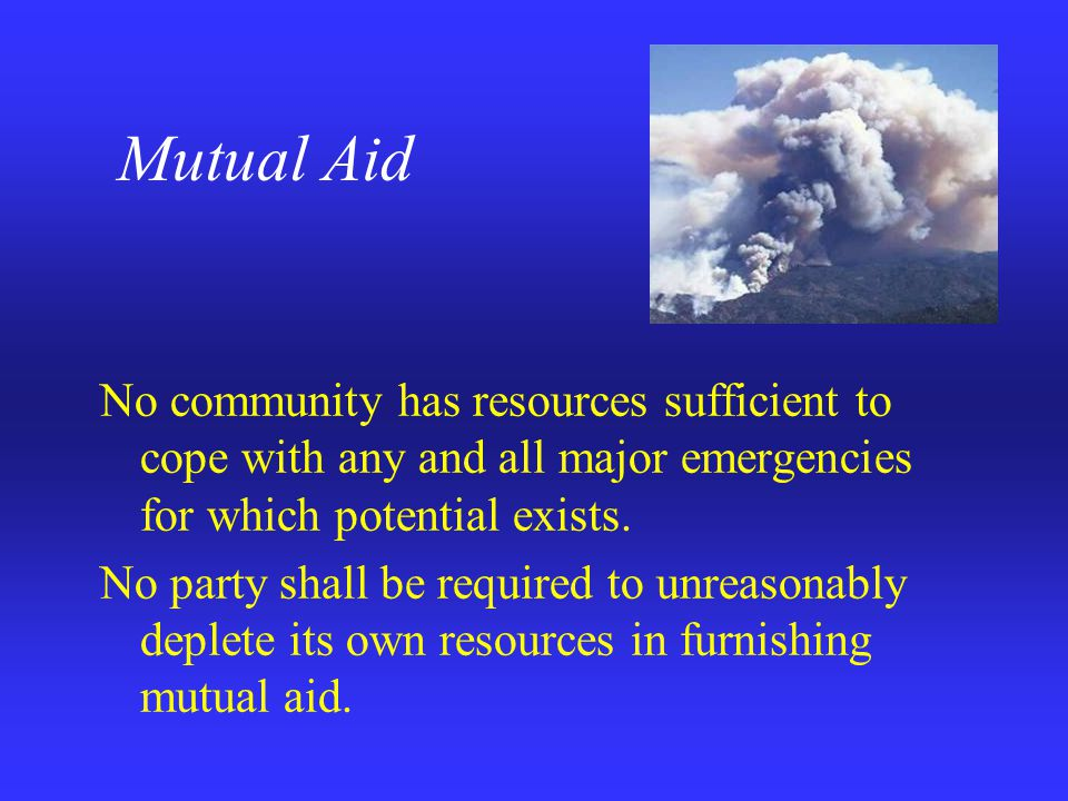 Mutual Aid No community has resources sufficient to cope with any and all major emergencies for which potential exists.