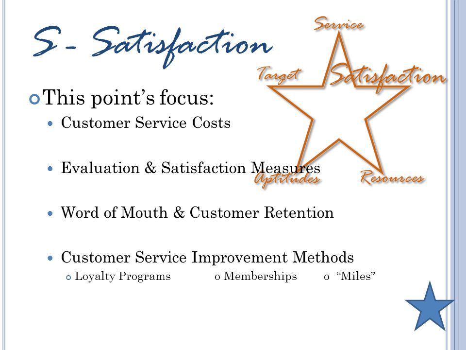 S - Satisfaction This point's focus: Customer Service Costs Evaluation & Satisfaction Measures Word of Mouth & Customer Retention Customer Service Improvement Methods Loyalty Programso Memberships o Miles