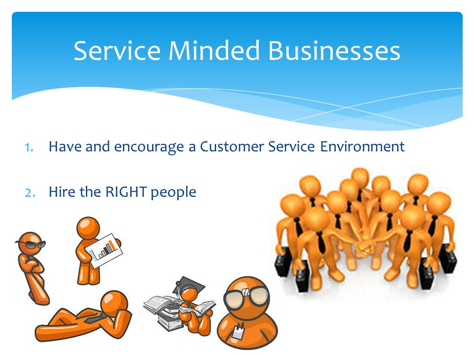 1.Have and encourage a Customer Service Environment 2.Hire the RIGHT people Service Minded Businesses
