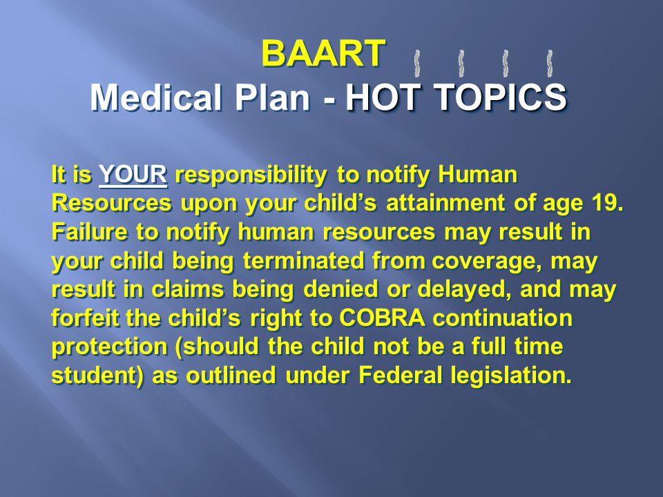 HOT TOPICS BAART Medical Plan - HOT TOPICS It is YOUR responsibility to notify Human Resources upon your child's attainment of age 19. Failure to noti