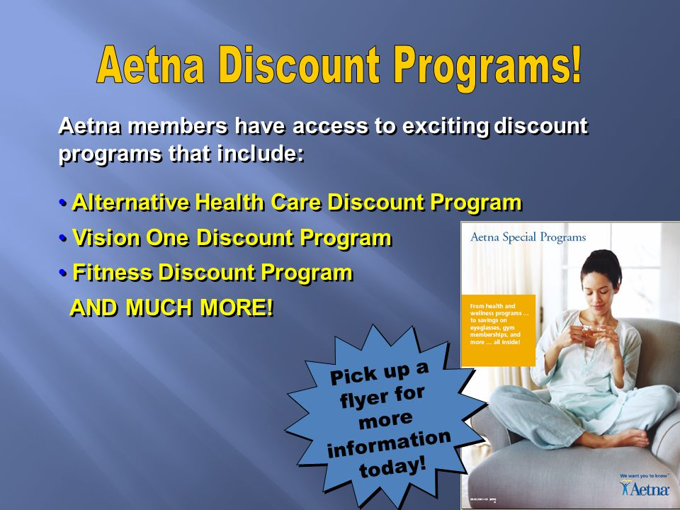 Aetna members have access to exciting discount programs that include: Alternative Health Care Discount Program Vision One Discount Program Fitness Discount Program AND MUCH MORE.