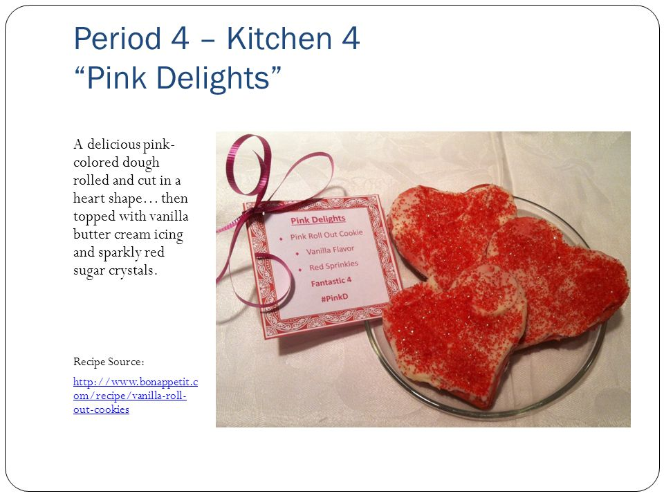 Period 4 – Kitchen 4 Pink Delights A delicious pink- colored dough rolled and cut in a heart shape… then topped with vanilla butter cream icing and sparkly red sugar crystals.