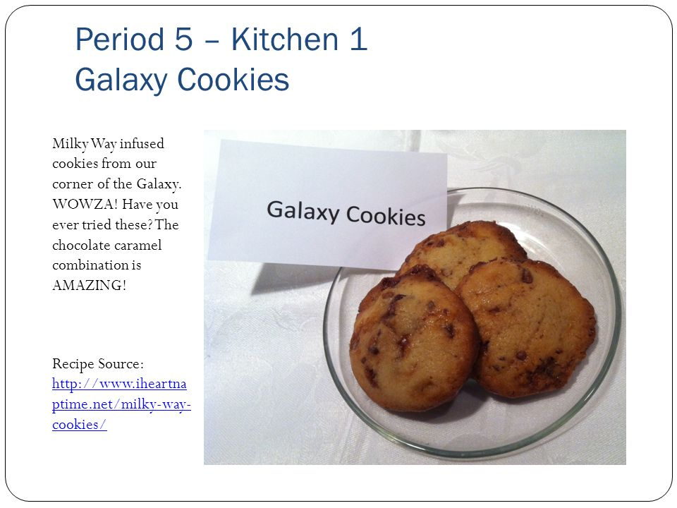 Period 5 – Kitchen 1 Galaxy Cookies Milky Way infused cookies from our corner of the Galaxy.
