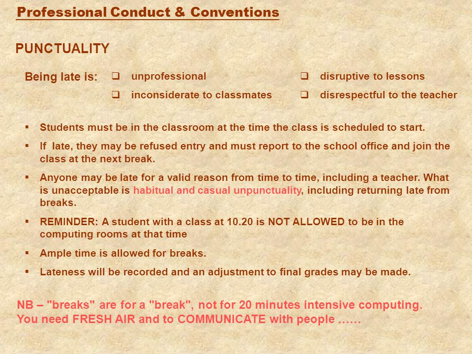 Professional Conduct & Conventions OTHER KEY POINTS  pre-course reading: you must complete any pre-course reading tasks given  mobile phones: must be switched off before entry to a class  seating plan: apart from group work and special situations, you must sit in the same place for each session of a particular course - preferably in a multi-national format: teachers may ask you to move to create a good nationality seating mix  talking in class: teachers should not have to ask or wait for silence when they are speaking - there is plenty of opportunity for discussion during groupwork - where something is unclear, ask the teacher directly  language: students are expected to use English for all communication in all classes which are given in English (except for occasional translations for the purposes of comprehension) - you should also have an English dictionary.