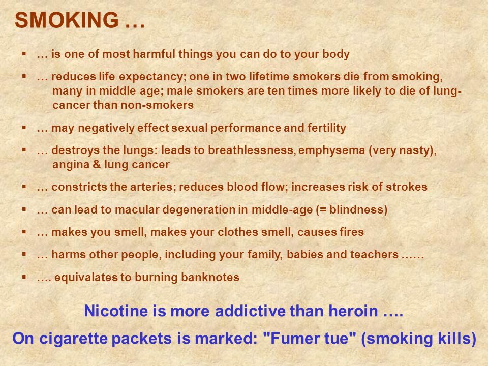  … is one of most harmful things you can do to your body  … reduces life expectancy; one in two lifetime smokers die from smoking, many in middle age; male smokers are ten times more likely to die of lung- cancer than non-smokers  … may negatively effect sexual performance and fertility  … destroys the lungs: leads to breathlessness, emphysema (very nasty), angina & lung cancer  … constricts the arteries; reduces blood flow; increases risk of strokes  … can lead to macular degeneration in middle-age (= blindness)  … makes you smell, makes your clothes smell, causes fires  … harms other people, including your family, babies and teachers ……  ….