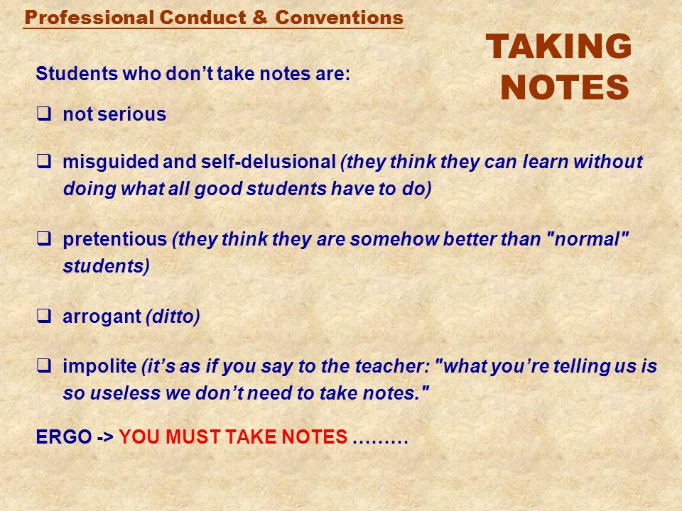 Professional Conduct & Conventions Students who don't take notes are:  not serious  misguided and self-delusional (they think they can learn without doing what all good students have to do)  pretentious (they think they are somehow better than normal students)  arrogant (ditto)  impolite (it's as if you say to the teacher: what you're telling us is so useless we don't need to take notes. ERGO -> YOU MUST TAKE NOTES ……… TAKING NOTES