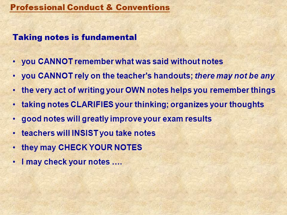 Professional Conduct & Conventions Taking notes is fundamental you CANNOT remember what was said without notes you CANNOT rely on the teacher s handouts; there may not be any the very act of writing your OWN notes helps you remember things taking notes CLARIFIES your thinking; organizes your thoughts good notes will greatly improve your exam results teachers will INSIST you take notes they may CHECK YOUR NOTES I may check your notes ….