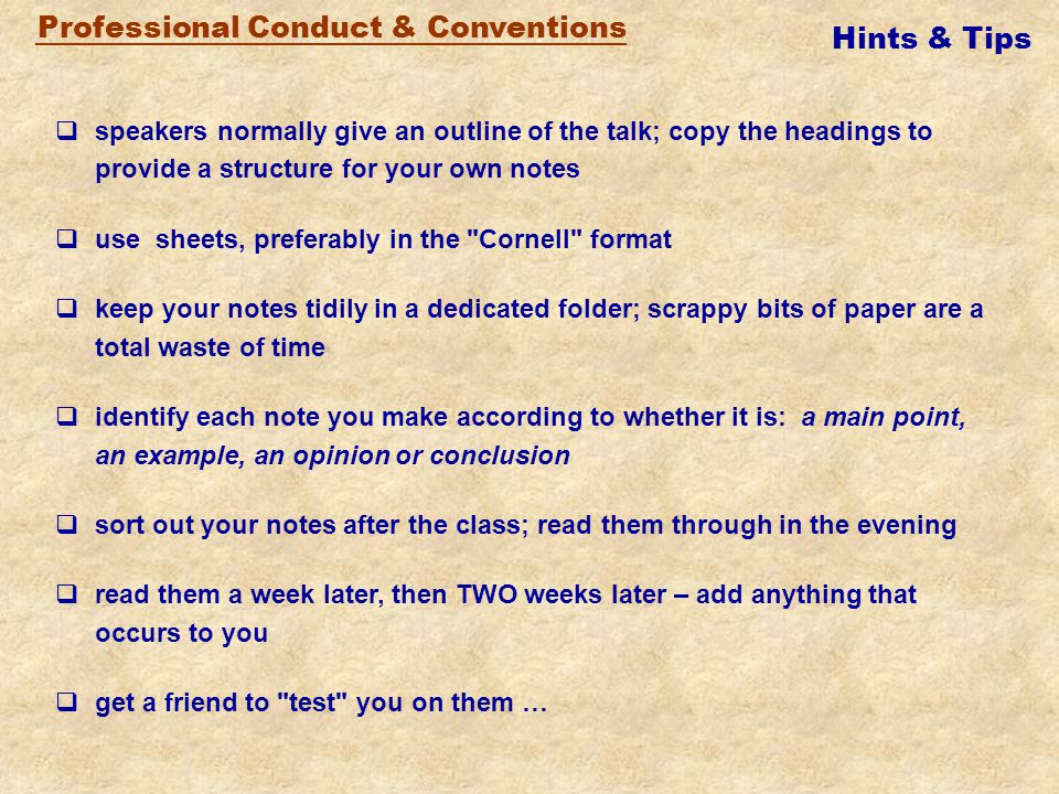 Professional Conduct & Conventions  arrive late  sit near friends (distractions)  use scraps of paper  wait for something important (record everything)  listen for facts only (identify themes, too)  doodle ……  play on your laptop  natter to neighbours  waste anyone's time, including yours DON'T DO THESE THINGS: