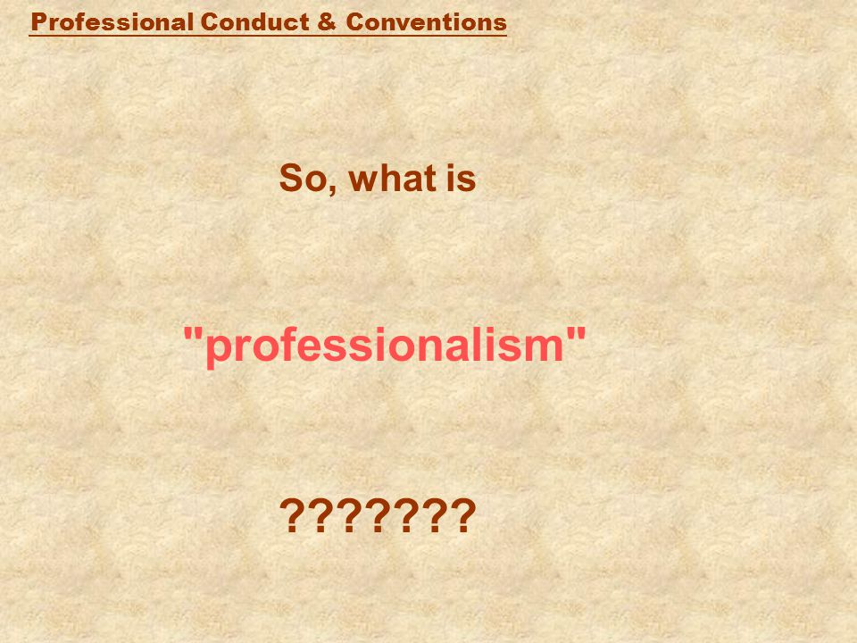 Professional Conduct & Conventions So, what is professionalism