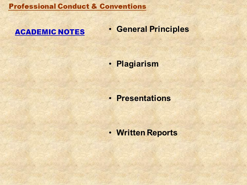Professional Conduct & Conventions ACADEMIC NOTES General Principles Plagiarism Presentations Written Reports