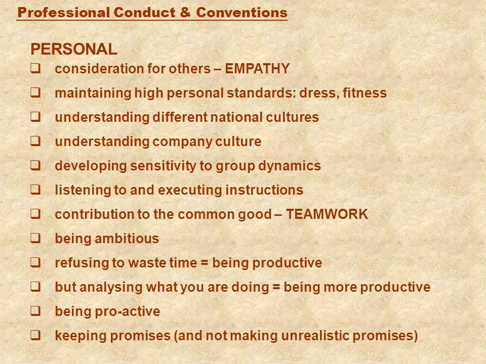 Professional Conduct & Conventions PERSONAL  consideration for others – EMPATHY  maintaining high personal standards: dress, fitness  understanding different national cultures  understanding company culture  developing sensitivity to group dynamics  listening to and executing instructions  contribution to the common good – TEAMWORK  being ambitious  refusing to waste time = being productive  but analysing what you are doing = being more productive  being pro-active  keeping promises (and not making unrealistic promises)
