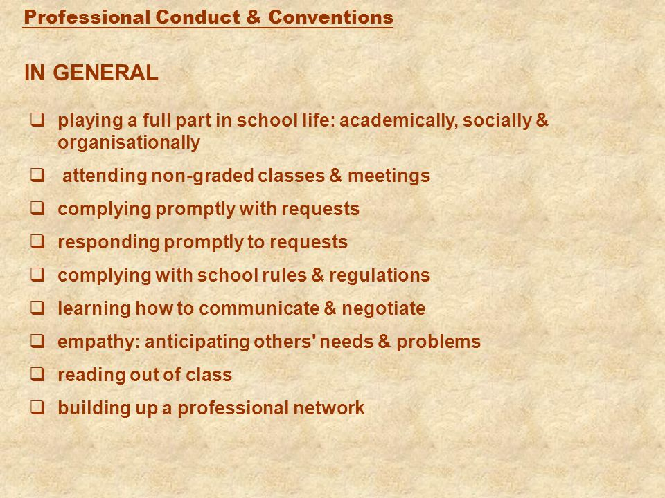 Professional Conduct & Conventions IN GENERAL  playing a full part in school life: academically, socially & organisationally  attending non-graded classes & meetings  complying promptly with requests  responding promptly to requests  complying with school rules & regulations  learning how to communicate & negotiate  empathy: anticipating others needs & problems  reading out of class  building up a professional network