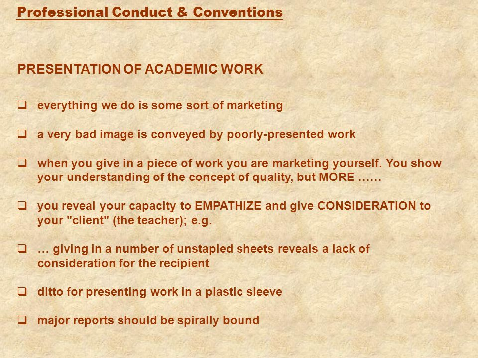 Professional Conduct & Conventions PRESENTATION OF ACADEMIC WORK  everything we do is some sort of marketing  a very bad image is conveyed by poorly-presented work  when you give in a piece of work you are marketing yourself.