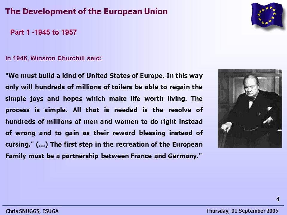 Thursday, 01 September 2005 Chris SNUGGS, ISUGA 4 The Development of the European Union In 1946, Winston Churchill said: