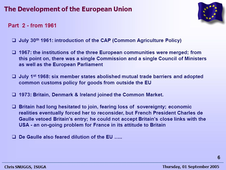 Thursday, 01 September 2005 Chris SNUGGS, ISUGA 6 The Development of the European Union  July 30 th 1961: introduction of the CAP (Common Agriculture