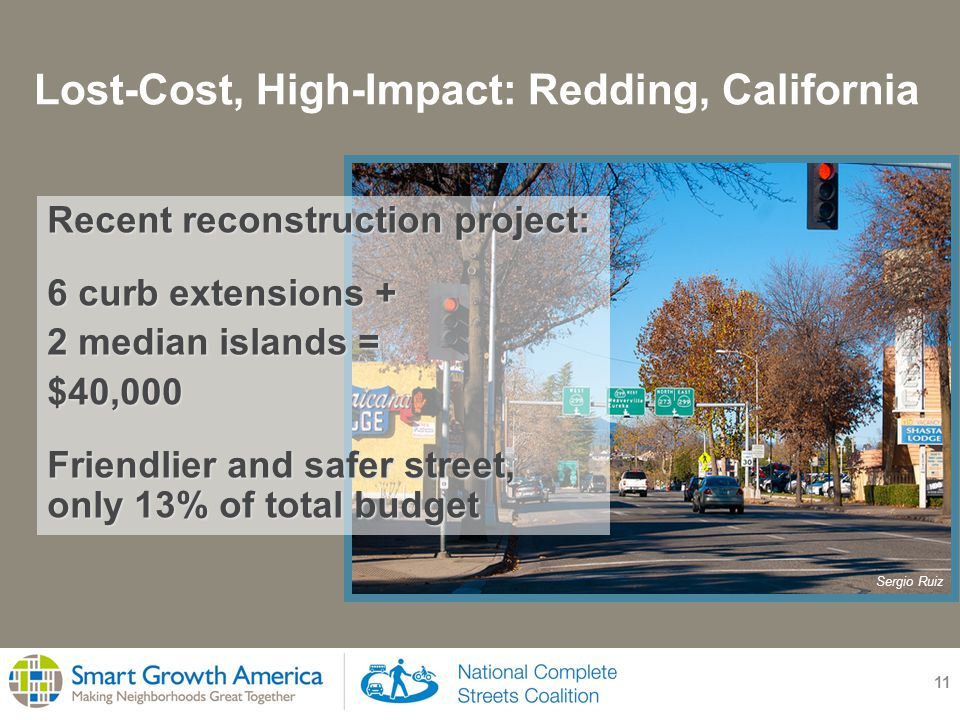 Lost-Cost, High-Impact: Redding, California 11 Recent reconstruction project: 6 curb extensions + 2 median islands = $40,000 Friendlier and safer street, only 13% of total budget Sergio Ruiz