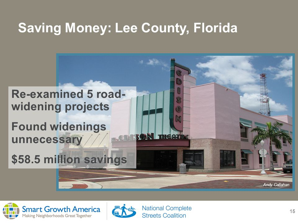 Saving Money: Lee County, Florida 15 Re-examined 5 road- widening projects Found widenings unnecessary $58.5 million savings Andy Callahan