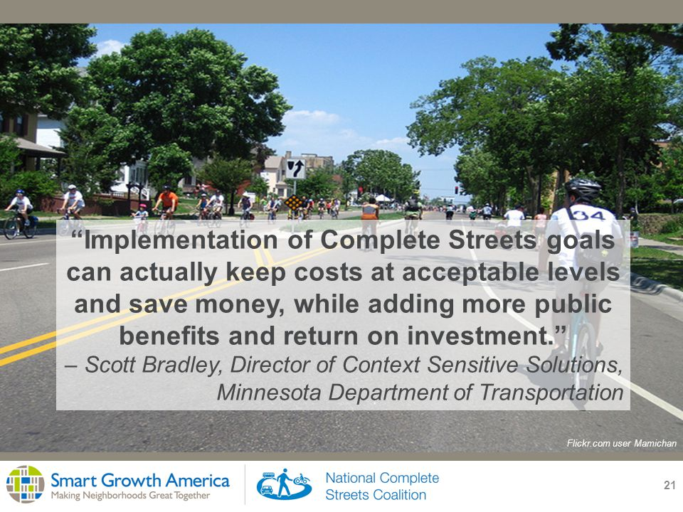 21 Implementation of Complete Streets goals can actually keep costs at acceptable levels and save money, while adding more public benefits and return on investment. – Scott Bradley, Director of Context Sensitive Solutions, Minnesota Department of Transportation Flickr.com user Mamichan