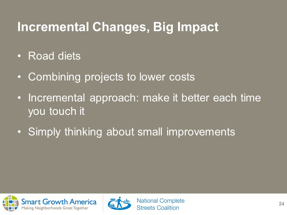 Incremental Changes, Big Impact 24 Road diets Combining projects to lower costs Incremental approach: make it better each time you touch it Simply thinking about small improvements