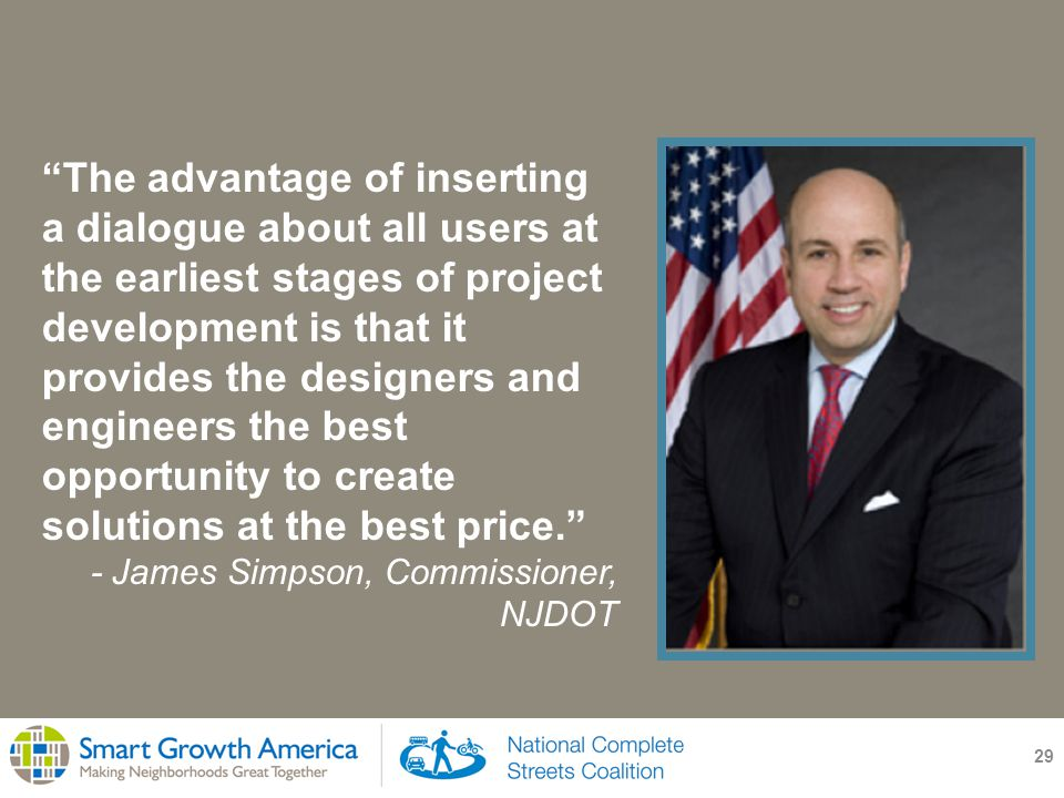 29 The advantage of inserting a dialogue about all users at the earliest stages of project development is that it provides the designers and engineers the best opportunity to create solutions at the best price. - James Simpson, Commissioner, NJDOT