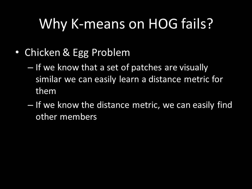Why K-means on HOG fails? Chicken & Egg Problem – If we know that a set of patches are visually similar we can easily learn a distance metric for them