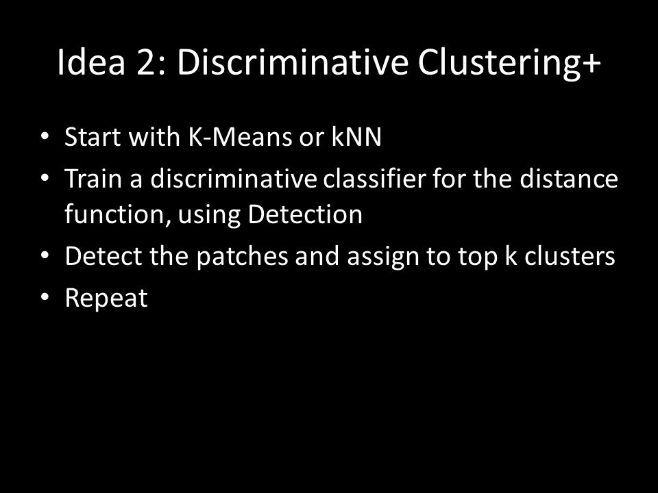Idea 2: Discriminative Clustering+ Start with K-Means or kNN Train a discriminative classifier for the distance function, using Detection Detect the p