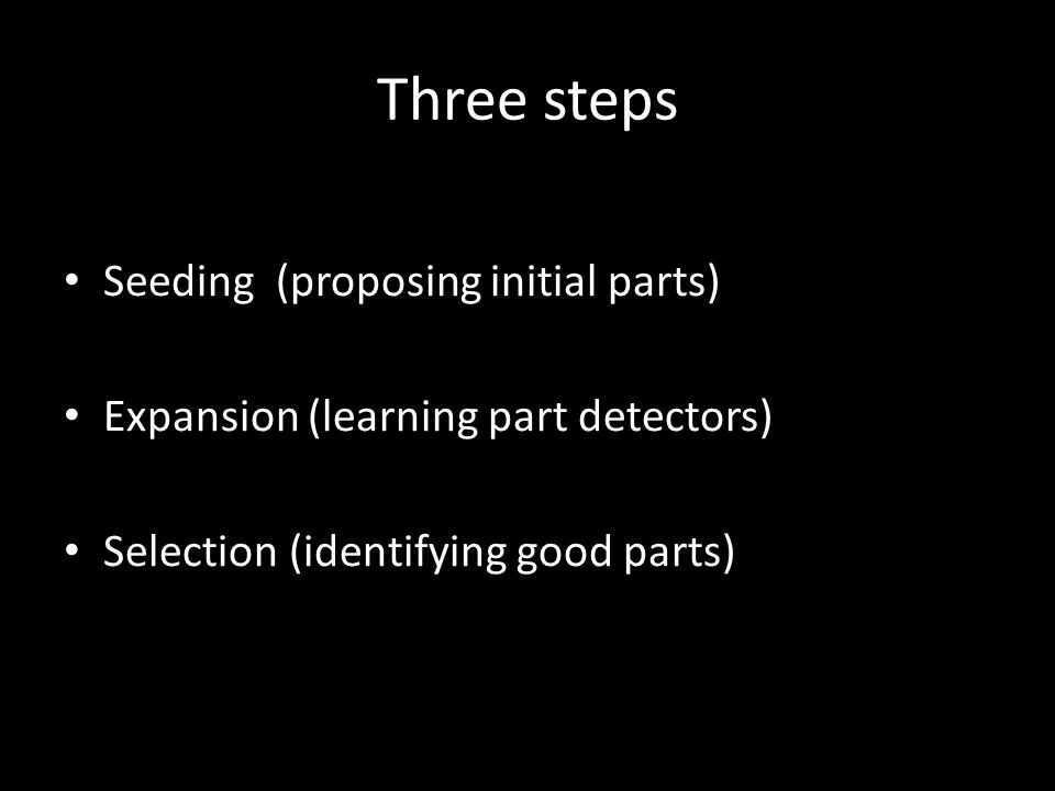 Three steps Seeding (proposing initial parts) Expansion (learning part detectors) Selection (identifying good parts)