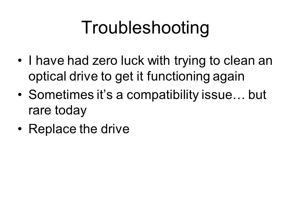 Troubleshooting I have had zero luck with trying to clean an optical drive to get it functioning again Sometimes it's a compatibility issue… but rare today Replace the drive