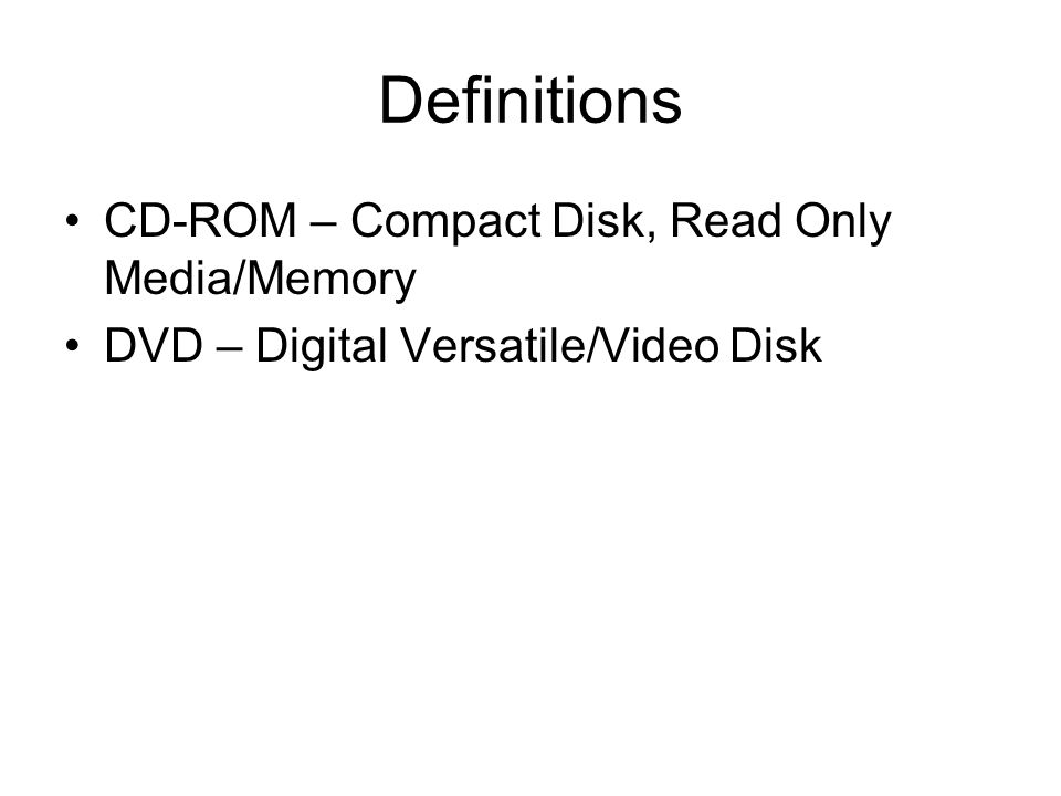 Definitions CD-ROM – Compact Disk, Read Only Media/Memory DVD – Digital Versatile/Video Disk
