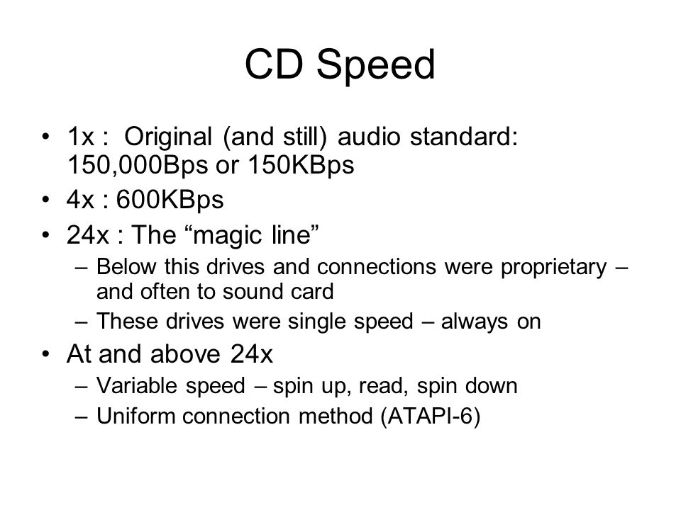 CD Speed 1x : Original (and still) audio standard: 150,000Bps or 150KBps 4x : 600KBps 24x : The magic line –Below this drives and connections were proprietary – and often to sound card –These drives were single speed – always on At and above 24x –Variable speed – spin up, read, spin down –Uniform connection method (ATAPI-6)