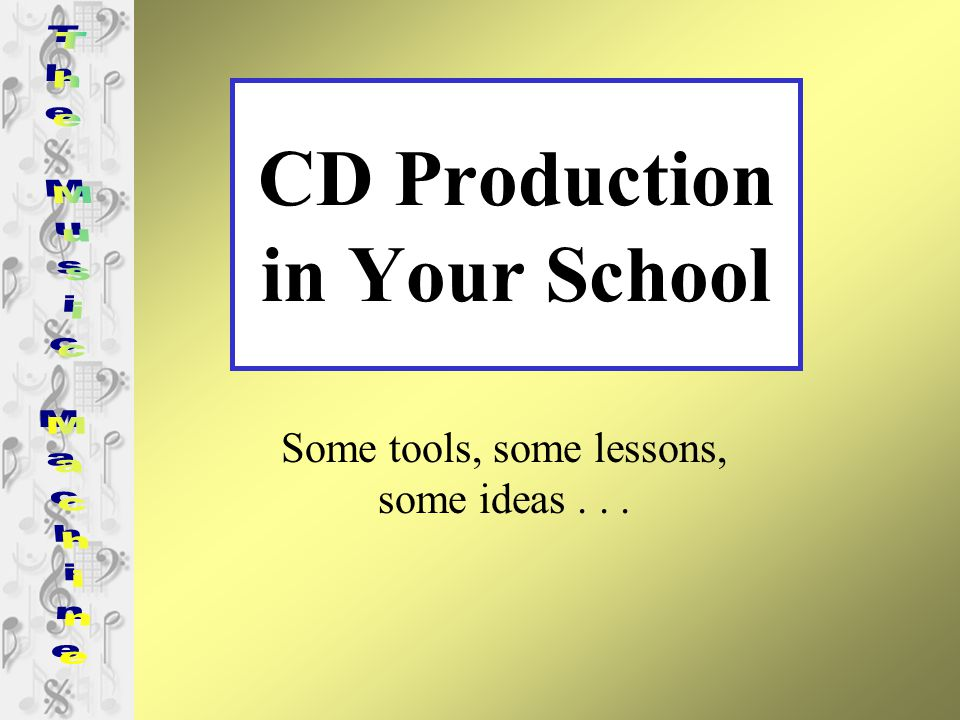 CD Production in Your School Some tools, some lessons, some ideas...