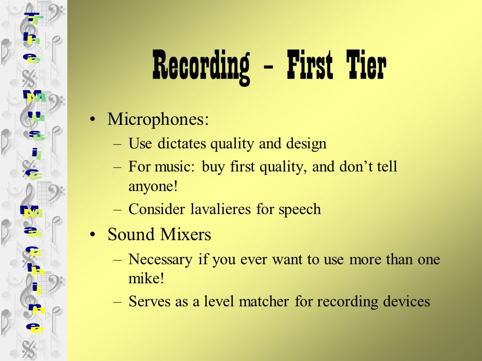 Recording – First Tier Microphones: –Use dictates quality and design –For music: buy first quality, and don't tell anyone.