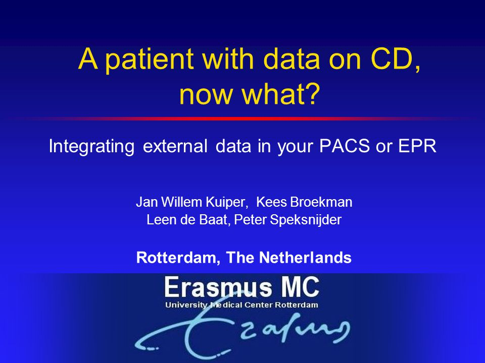 Integrating external data in your PACS or EPR Jan Willem Kuiper, Kees Broekman Leen de Baat, Peter Speksnijder Rotterdam, The Netherlands A patient with data on CD, now what?