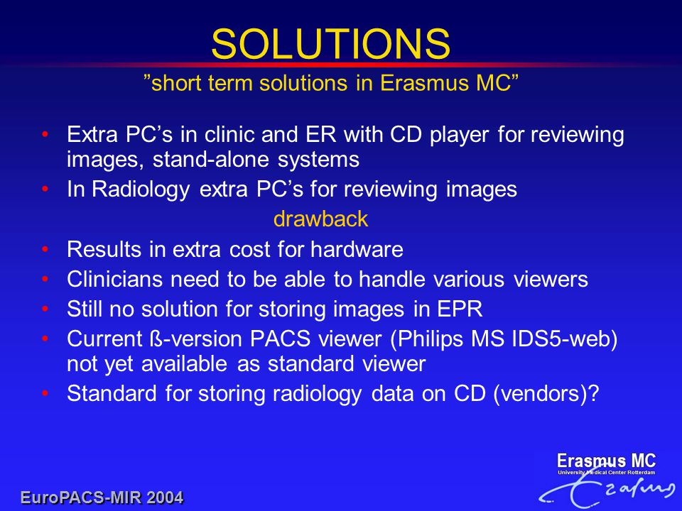 SOLUTIONS short term solutions in Erasmus MC EuroPACS-MIR 2004 Extra PC's in clinic and ER with CD player for reviewing images, stand-alone systems In Radiology extra PC's for reviewing images drawback Results in extra cost for hardware Clinicians need to be able to handle various viewers Still no solution for storing images in EPR Current ß-version PACS viewer (Philips MS IDS5-web) not yet available as standard viewer Standard for storing radiology data on CD (vendors)?