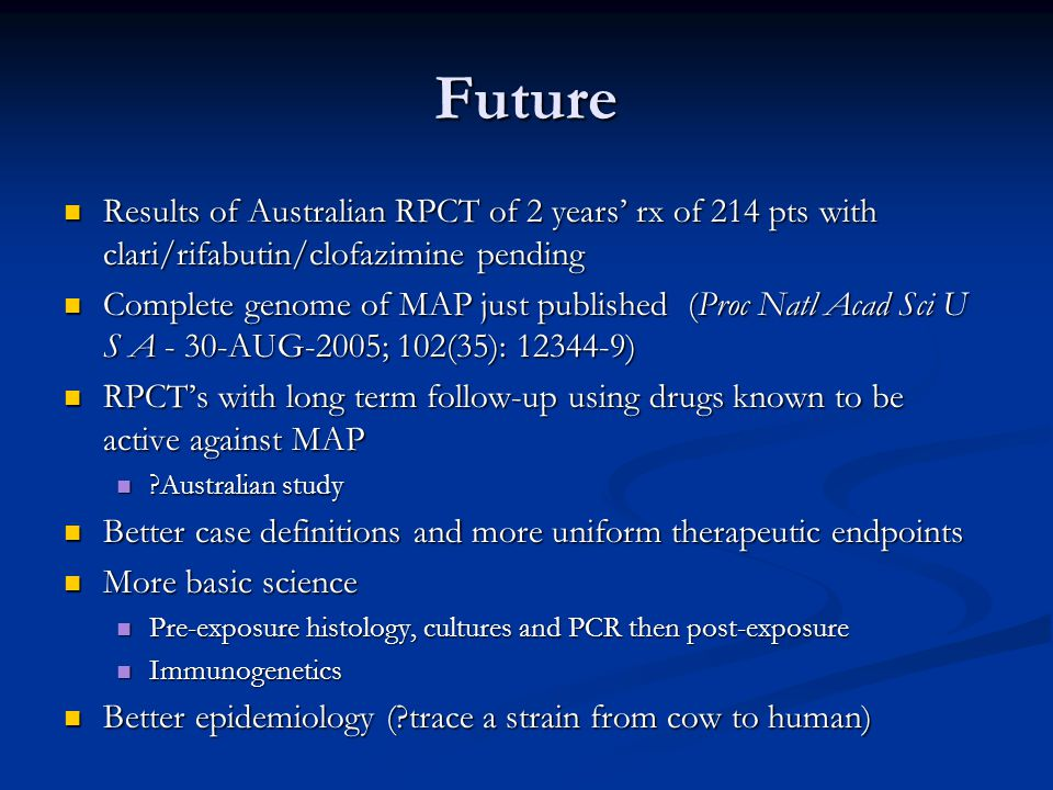Future Results of Australian RPCT of 2 years' rx of 214 pts with clari/rifabutin/clofazimine pending Results of Australian RPCT of 2 years' rx of 214 pts with clari/rifabutin/clofazimine pending Complete genome of MAP just published (Proc Natl Acad Sci U S A - 30-AUG-2005; 102(35): 12344-9) Complete genome of MAP just published (Proc Natl Acad Sci U S A - 30-AUG-2005; 102(35): 12344-9) RPCT's with long term follow-up using drugs known to be active against MAP RPCT's with long term follow-up using drugs known to be active against MAP Australian study Australian study Better case definitions and more uniform therapeutic endpoints Better case definitions and more uniform therapeutic endpoints More basic science More basic science Pre-exposure histology, cultures and PCR then post-exposure Pre-exposure histology, cultures and PCR then post-exposure Immunogenetics Immunogenetics Better epidemiology ( trace a strain from cow to human) Better epidemiology ( trace a strain from cow to human)