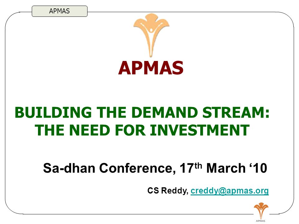 APMAS BUILDING THE DEMAND STREAM: THE NEED FOR INVESTMENT APMAS Sa-dhan Conference, 17 th March '10 CS Reddy, creddy@apmas.orgcreddy@apmas.org