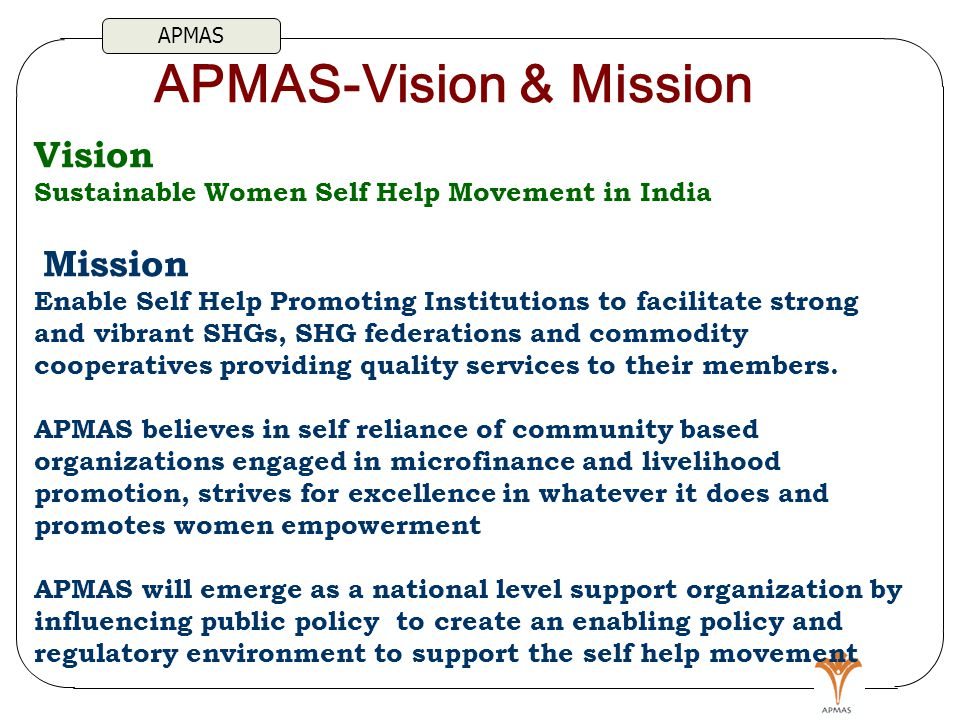 Vision Sustainable Women Self Help Movement in India Mission Enable Self Help Promoting Institutions to facilitate strong and vibrant SHGs, SHG federations and commodity cooperatives providing quality services to their members.