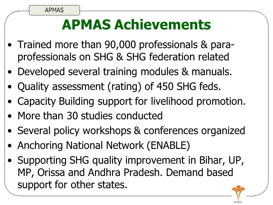APMAS APMAS Achievements Trained more than 90,000 professionals & para- professionals on SHG & SHG federation related Developed several training modules & manuals.